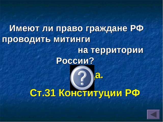 Имеют ли право граждане РФ проводить митинги на территории России? Да. Ст.31...