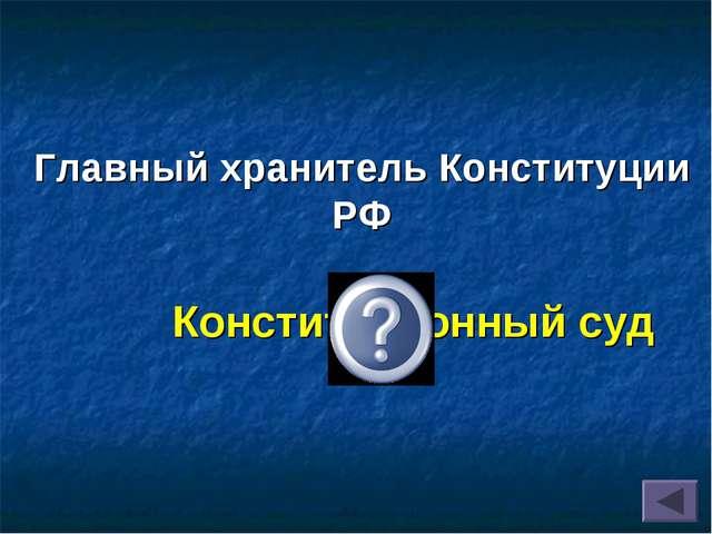 Главный хранитель Конституции РФ Конституционный суд