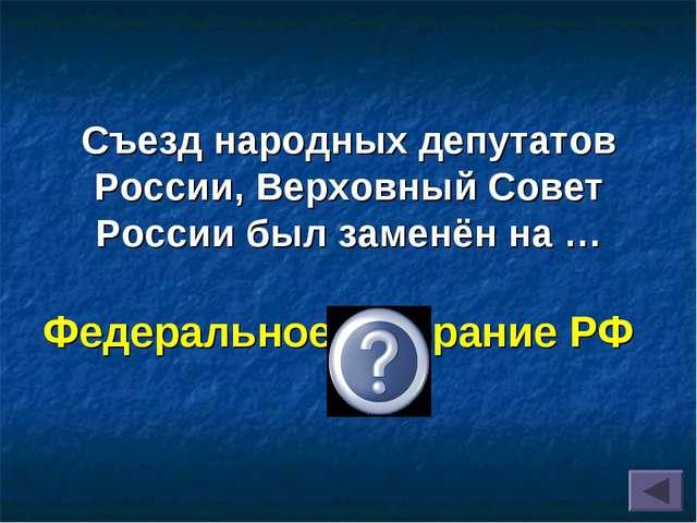 Съезд народных депутатов России, Верховный Совет России был заменён на … Феде...