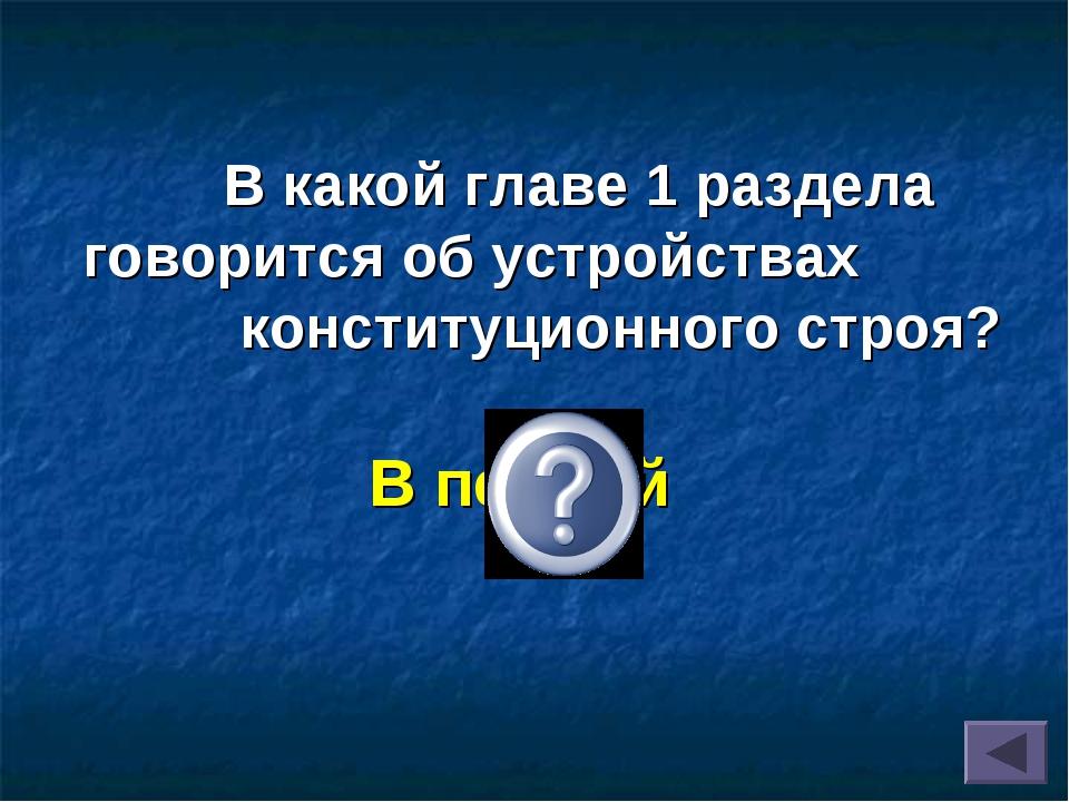 В какой главе 1 раздела говорится об устройствах конституционного строя? В п...