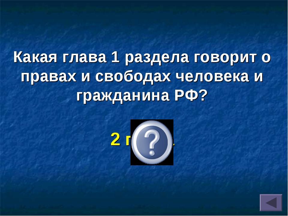 Какая глава 1 раздела говорит о правах и свободах человека и гражданина РФ? 2...