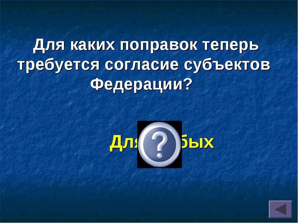 Для любых Для каких поправок теперь требуется согласие субъектов Федерации?