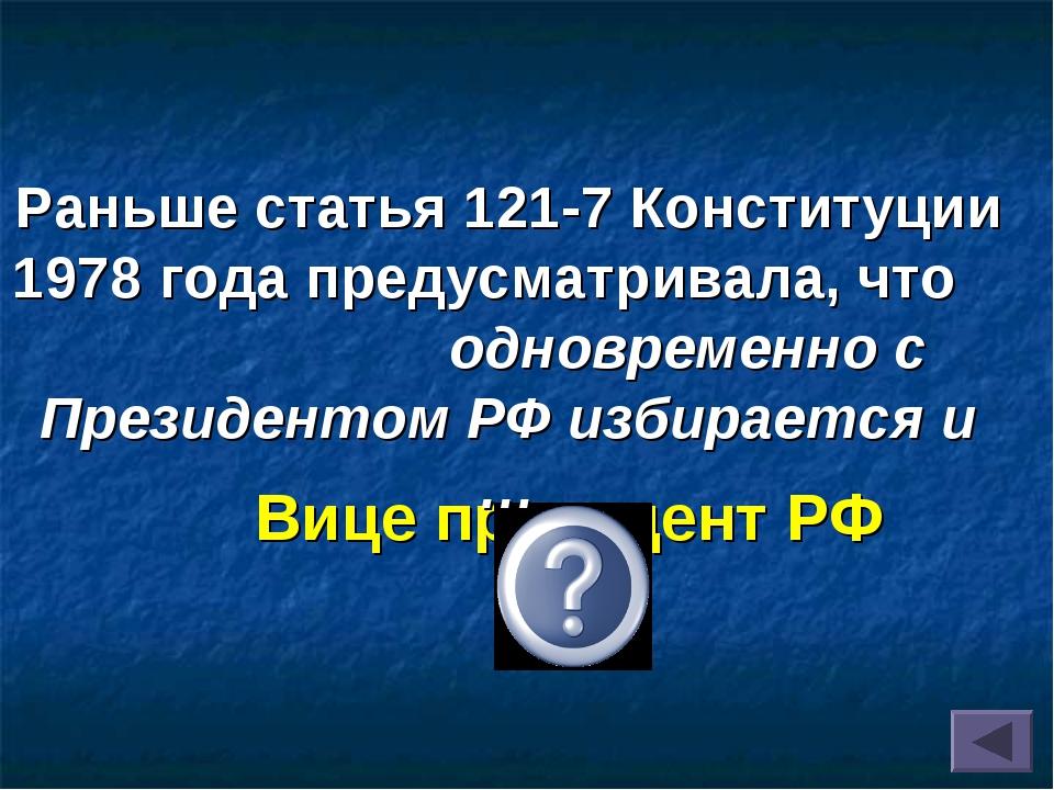 Вице президент РФ Раньше статья 121-7 Конституции 1978 года предусматривала,...