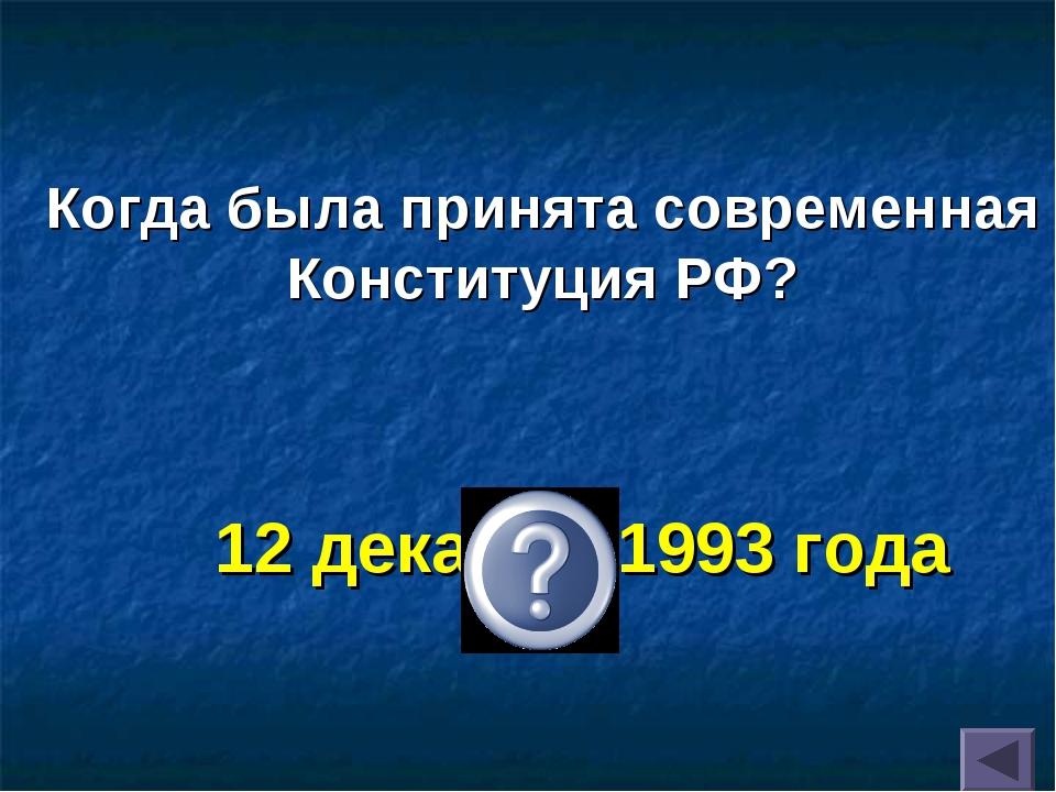 12 декабря 1993 года Когда была принята современная Конституция РФ?