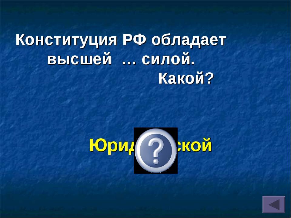 Юридической Конституция РФ обладает высшей … силой. Какой?