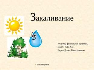 Закаливание Учитель физической культуры МБОУ СШ №31 Бурич Диана Вячеславовна