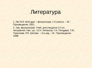 Литература 1. Лях В.И. Мой друг – физкультура. 1-4 классы. – М.: Просвещение,