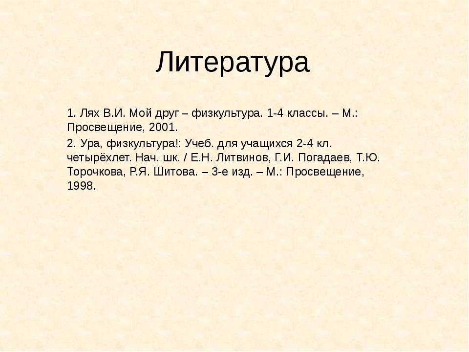 Литература 1. Лях В.И. Мой друг – физкультура. 1-4 классы. – М.: Просвещение,...