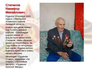 Степанов Никифор Михайлович Родился 15 ноября 1923 года в с.Никольское Усманс