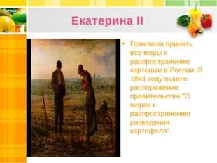 Екатерина II Повелела принять все меры к распространению картошки в России. В