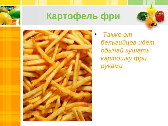 Картофель фри Также от бельгийцев идет обычай кушать картошку фри руками.