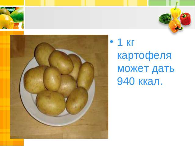 1 кг картофеля может дать 940 ккал.
