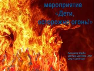 Внеклассное мероприятие «Дети, осторожно огонь!» Выполнила: Штруба Светлана