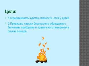 Цели: 1.Сформировать чувства опасности огня у детей. 2.Прививать навыки безоп