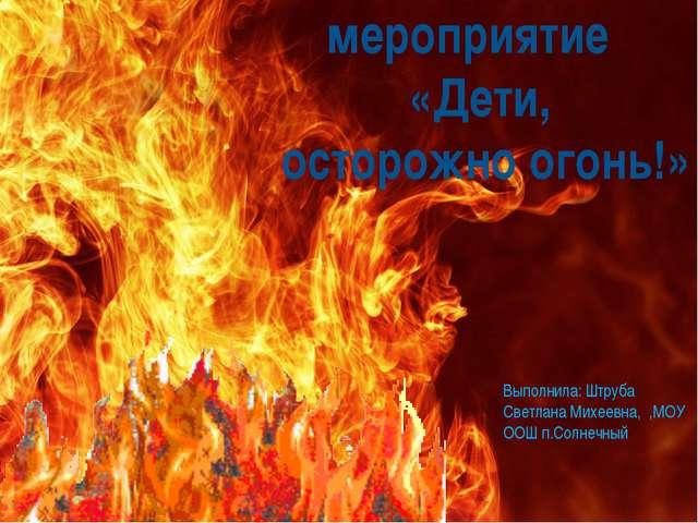 Внеклассное мероприятие «Дети, осторожно огонь!» Выполнила: Штруба Светлана...