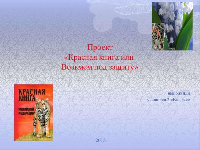 Проект «Красная книга или Возьмем под защиту» выполнили учащиеся 2 «В» класс...