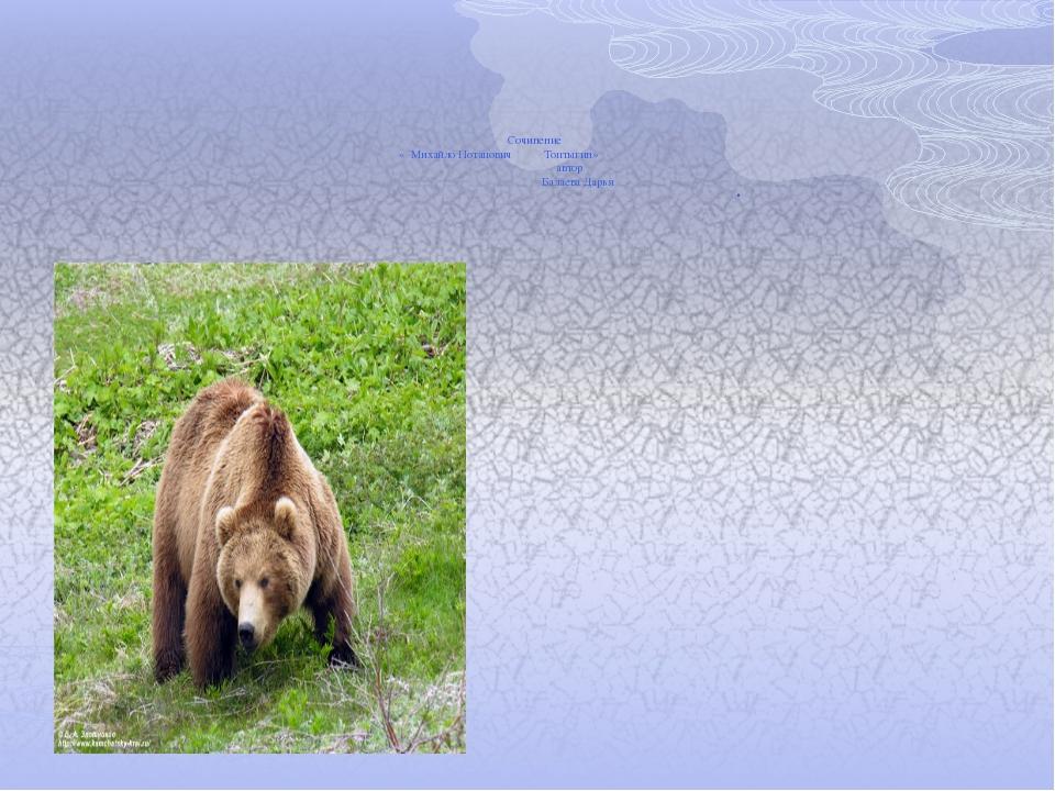 Сочинение « Михайло Потапович Топтыгин» автор Балаева Дарья .