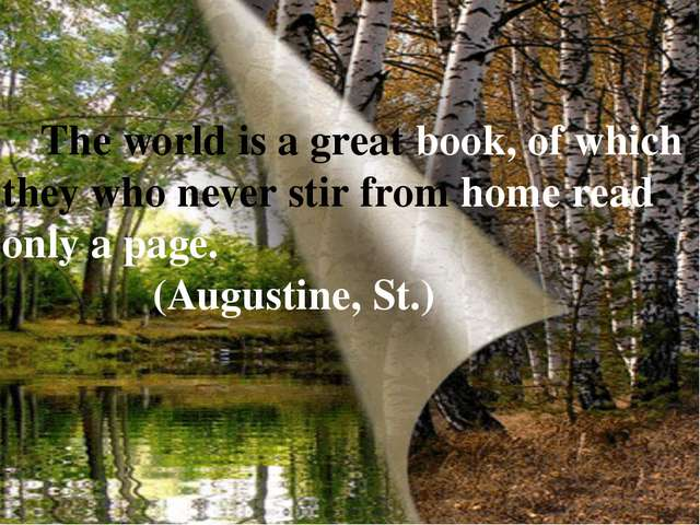 The world is a great book, of which they who never stir from home read only...