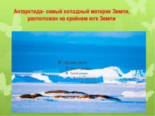 Антарктида- самый холодный материк Земли, расположен на крайнем юге Земли