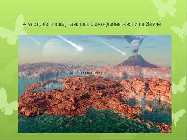 4 млрд. лет назад началось зарождение жизни на Земле