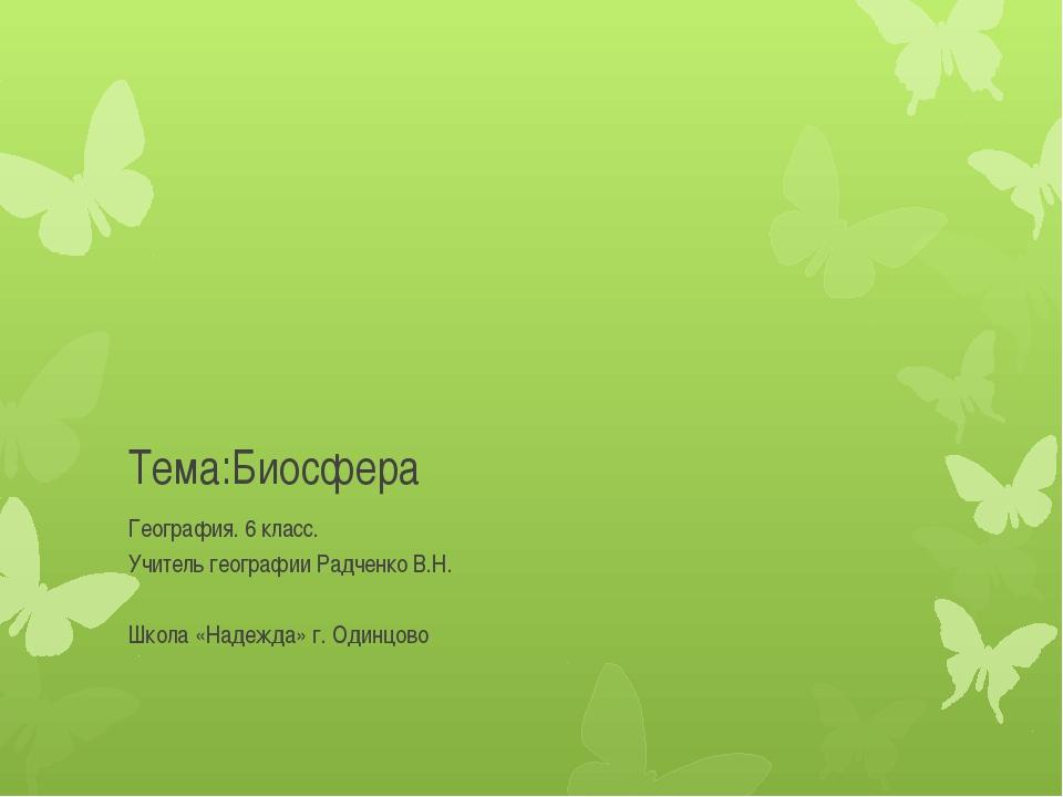 Тема:Биосфера География. 6 класс. Учитель географии Радченко В.Н. Школа «Наде...