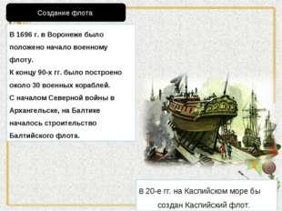 В 1696 г. в Воронеже было положено начало военному флоту. К концу 90-х гг. бы