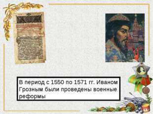 В период с 1550 по 1571 гг. Иваном Грозным были проведены военные реформы