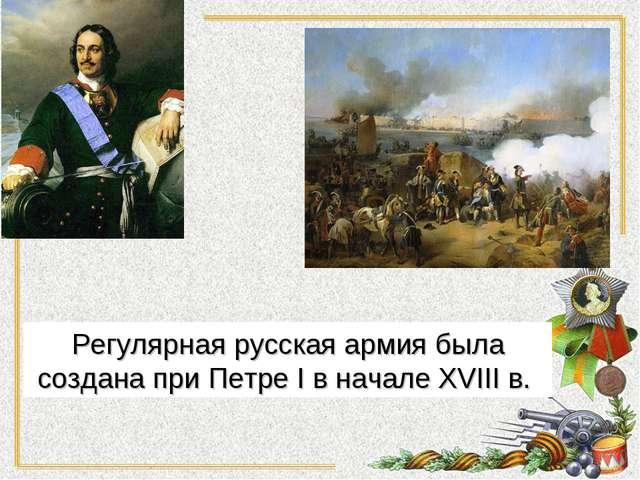 Регулярная русская армия была создана при Петре I в начале XVIII в.