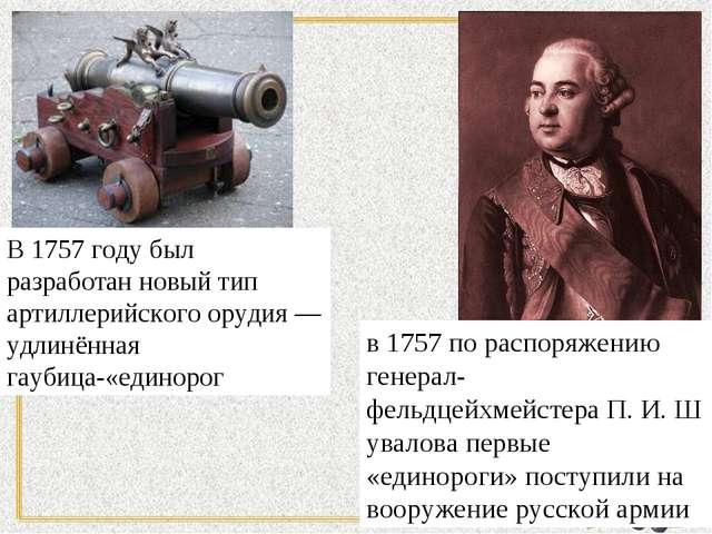 В 1757 году был разработан новый тип артиллерийского орудия— удлинённая гауб...