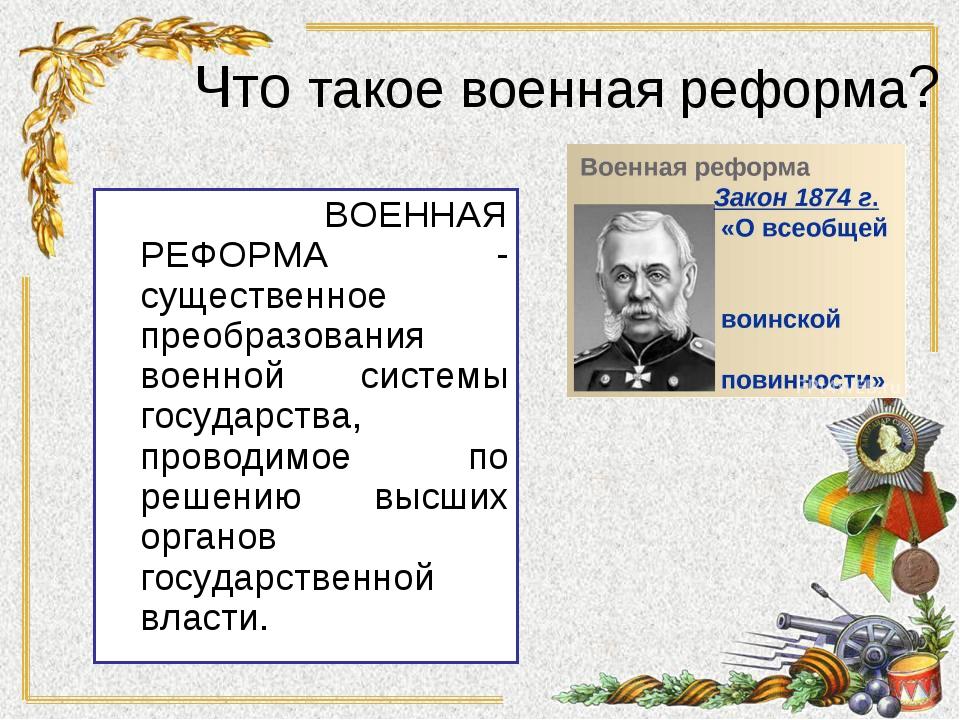 ВОЕННАЯ РЕФОРМА - существенное преобразования военной системы государства, п...