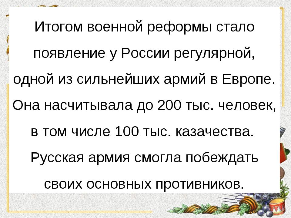 Итогом военной реформы стало появление у России регулярной, одной из сильнейш...