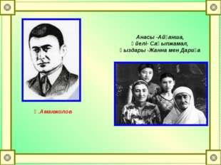 Қ.Аманжолов Анасы -Айғанша, әйелі- Сақыпжамал, қыздары -Жанна мен Дариға
