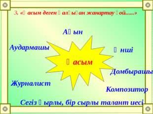3. «Қасым деген қалғыған жанартау ғой......» Ақын Әнші Композитор Сегіз қырлы