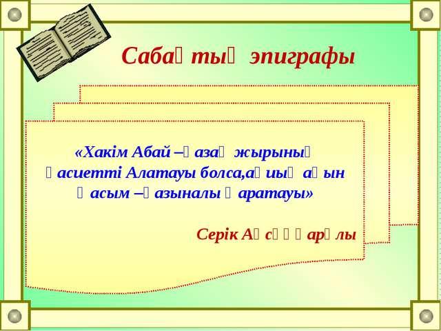 «Хакім Абай –қазақ жырының қасиетті Алатауы болса,ақиық ақын Қасым –қазыналы...