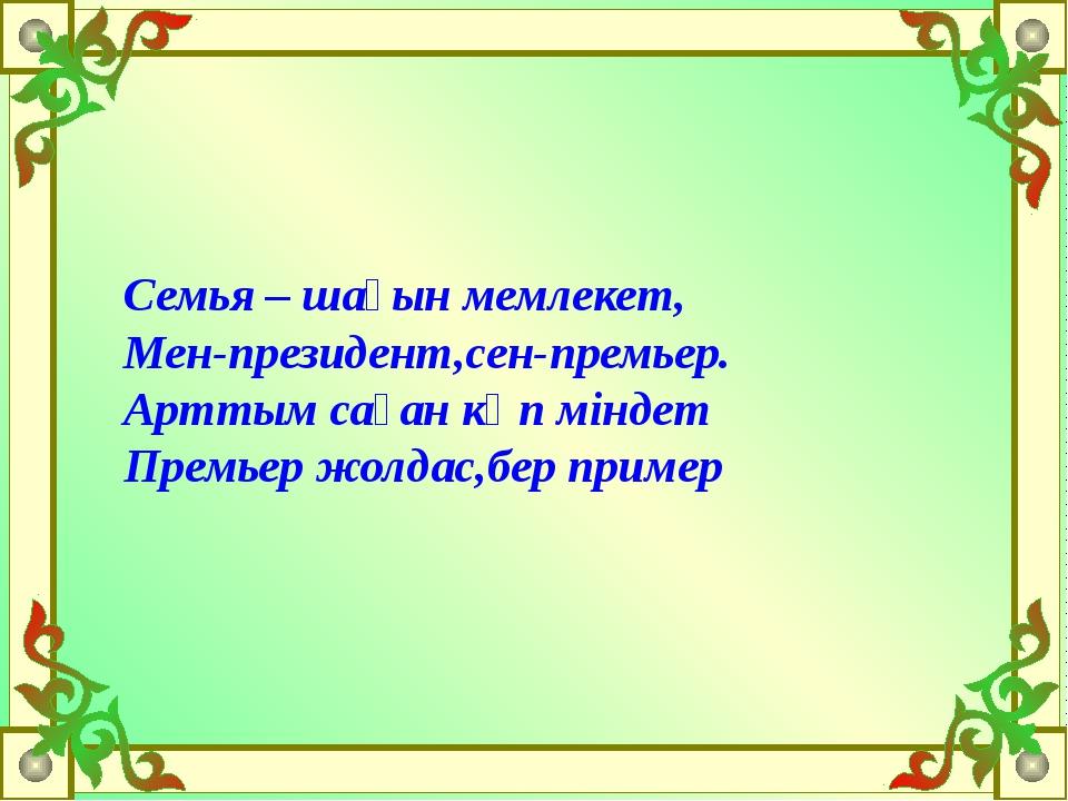 Семья – шағын мемлекет, Мен-президент,сен-премьер. Арттым саған көп міндет Пр...