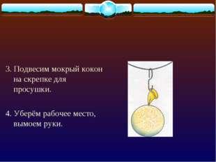 3. Подвесим мокрый кокон на скрепке для просушки. 4. Уберём рабочее место, в