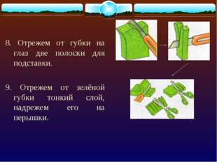 8. Отрежем от губки на глаз две полоски для подставки. 9. Отрежем от зелёной