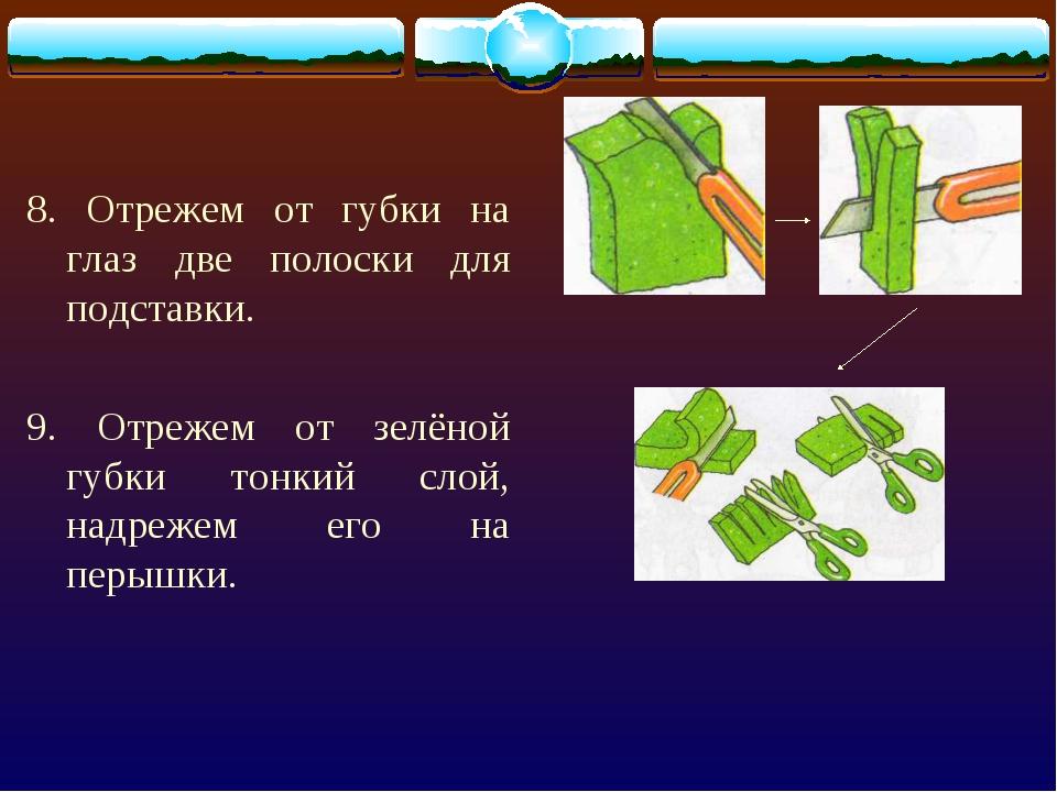 8. Отрежем от губки на глаз две полоски для подставки. 9. Отрежем от зелёной...