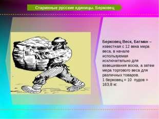 Старинные русские единицы. Берковец Берковец Веск, Батман – известная с 12 в