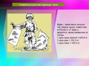 Старинные русские единицы. Куль Куль – мера веса сыпучих тел (зерна, муки),