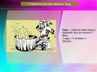 Старинные русские единицы. Кадь Кадь – главная мера зерна в Древней Руси до
