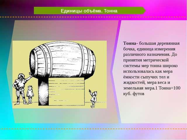 Единицы объёма. Тонна Тонна- большая деревянная бочка, единица измерения раз...