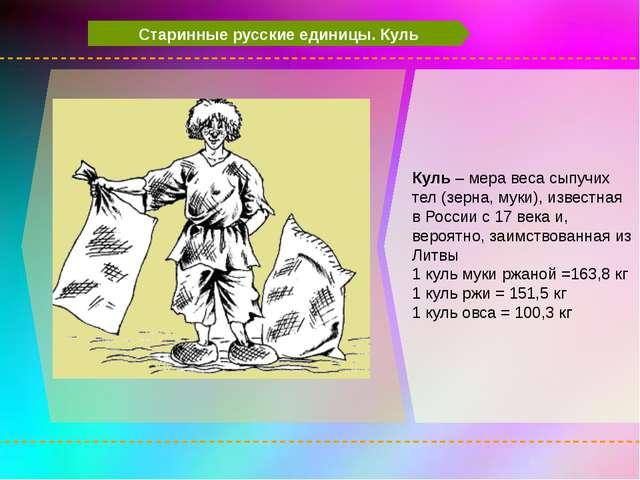 Старинные русские единицы. Куль Куль – мера веса сыпучих тел (зерна, муки),...