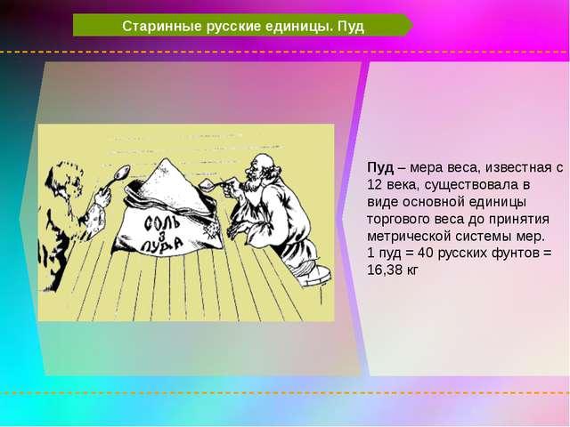 Старинные русские единицы. Пуд Пуд – мера веса, известная с 12 века, существ...