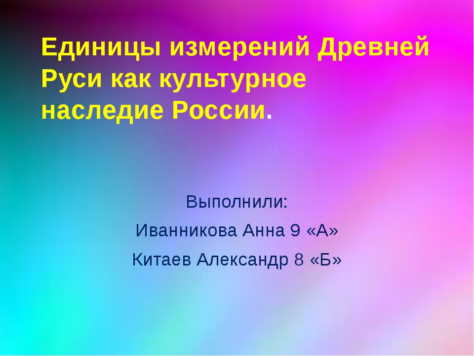 Единицы измерений Древней Руси как культурное наследие России. Выполнили: Ива...
