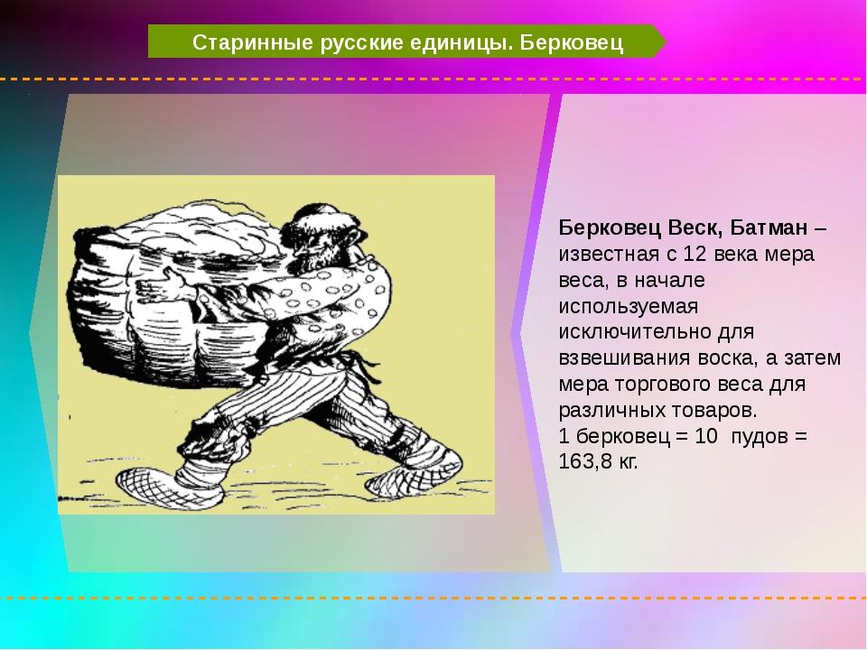 Старинные русские единицы. Берковец Берковец Веск, Батман – известная с 12 в...