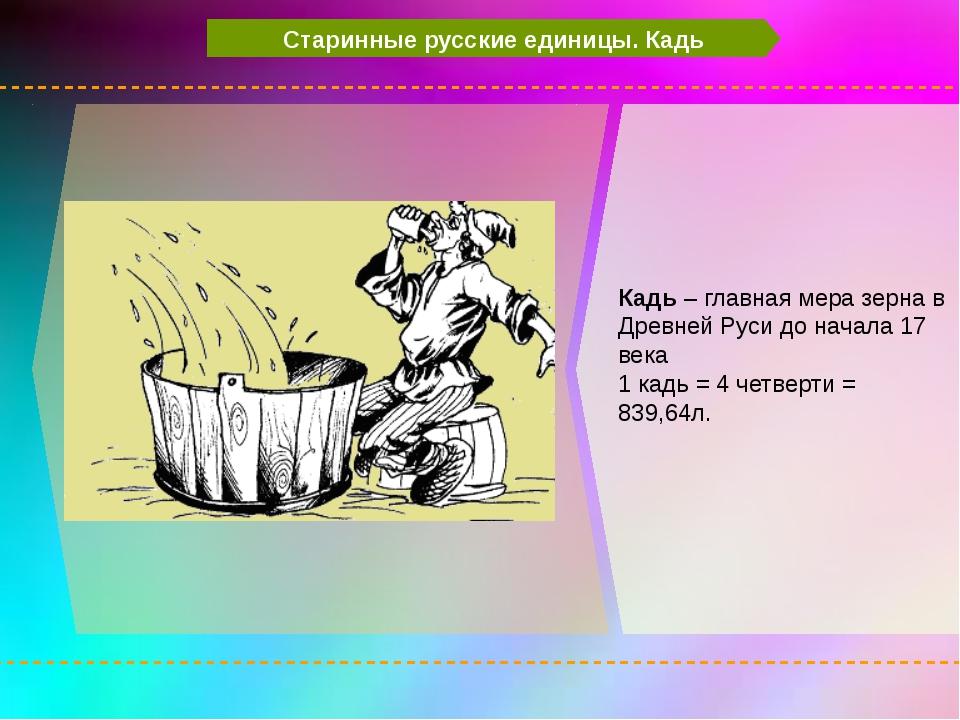 Старинные русские единицы. Кадь Кадь – главная мера зерна в Древней Руси до...
