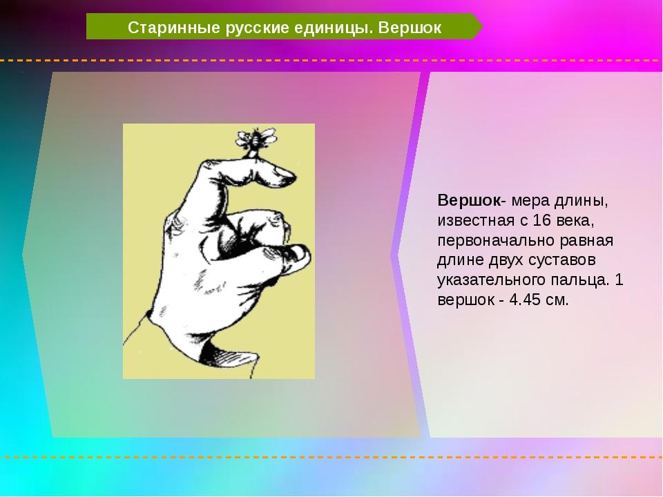 Старинные русские единицы. Вершок Вершок- мера длины, известная с 16 века, п...