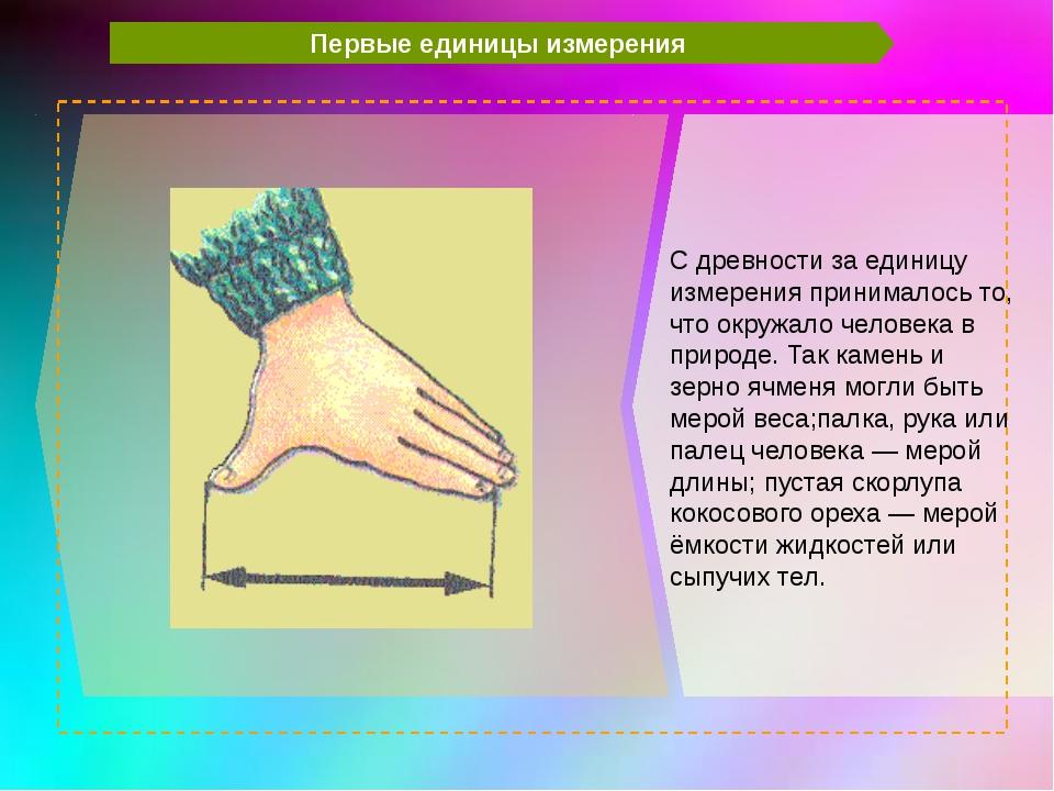 Первые единицы измерения C древности за единицу измерения принималось то, чт...