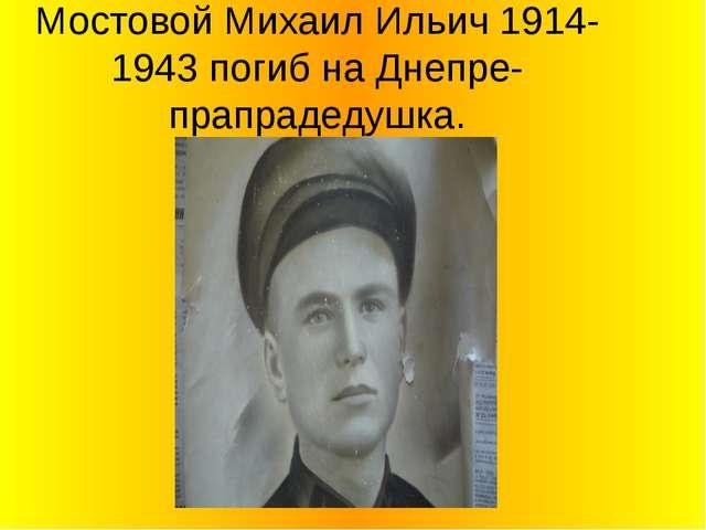 Мостовой Михаил Ильич 1914-1943 погиб на Днепре-прапрадедушка.
